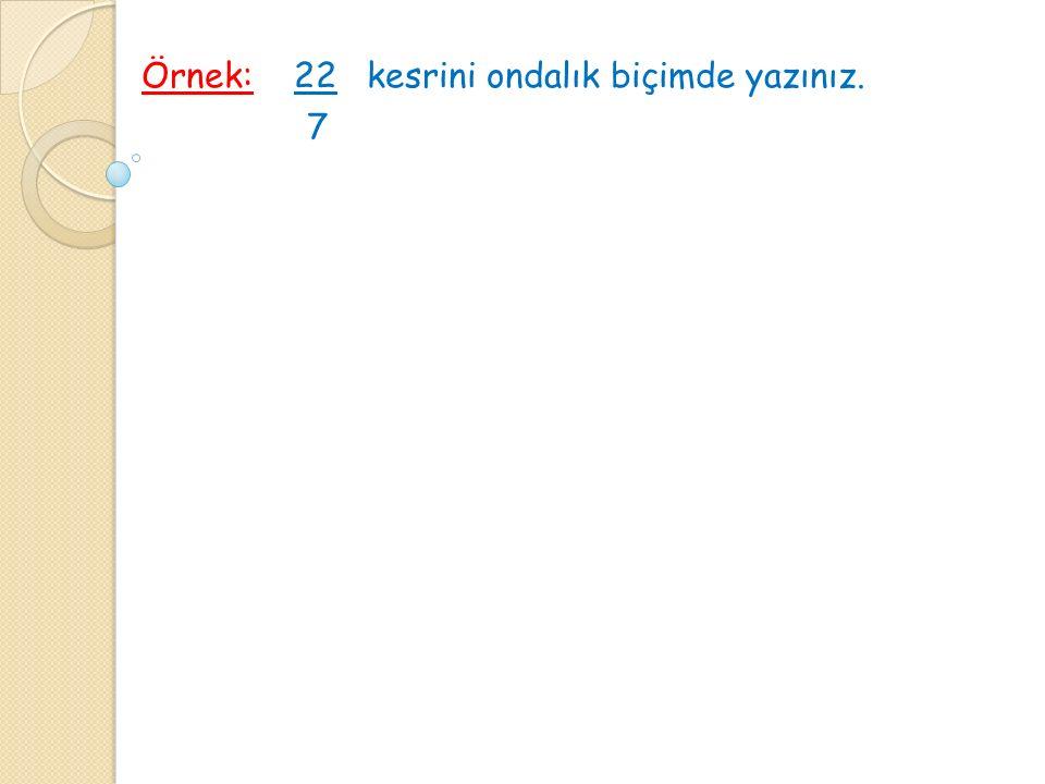 Örnek: 22 kesrini ondalık biçimde yazınız. 7