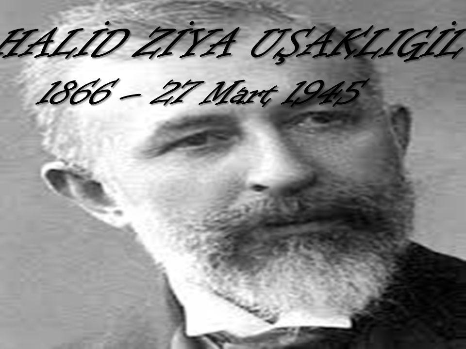 HALİD ZİYA UŞAKLIGİL 1866 – 27 Mart 1945