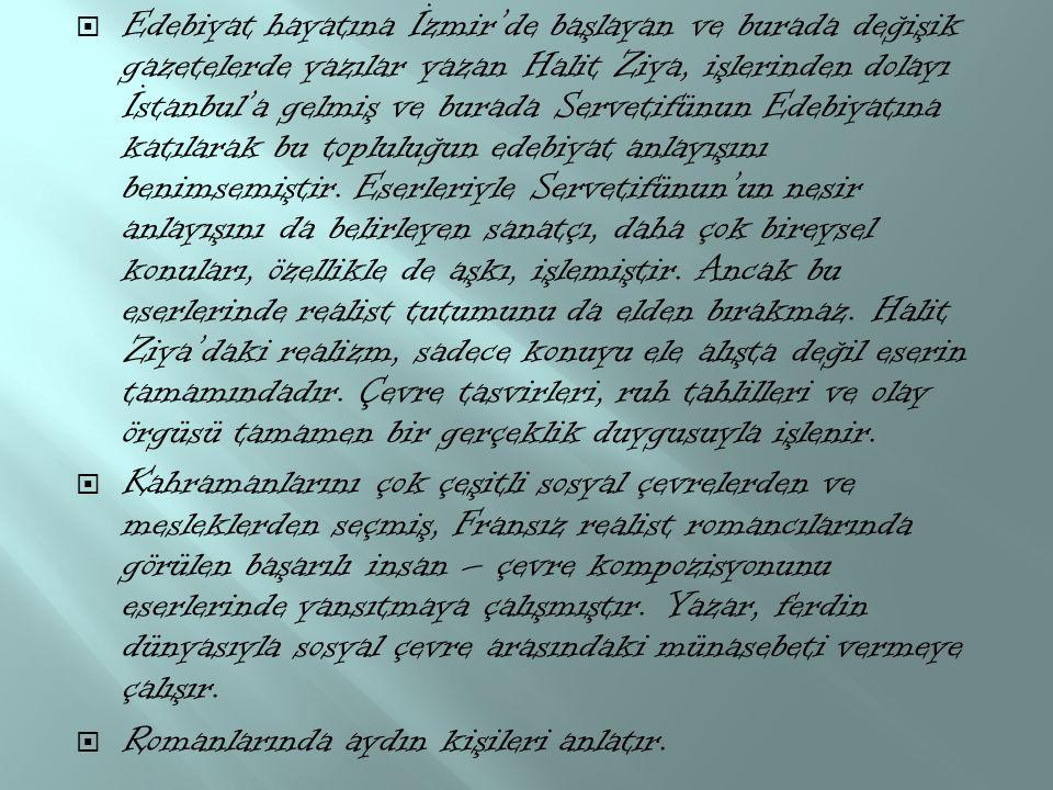 Edebiyat hayatına İzmir'de başlayan ve burada değişik gazetelerde yazılar yazan Halit Ziya, işlerinden dolayı İstanbul'a gelmiş ve burada Servetifünun Edebiyatına katılarak bu topluluğun edebiyat anlayışını benimsemiştir. Eserleriyle Servetifünun'un nesir anlayışını da belirleyen sanatçı, daha çok bireysel konuları, özellikle de aşkı, işlemiştir. Ancak bu eserlerinde realist tutumunu da elden bırakmaz. Halit Ziya'daki realizm, sadece konuyu ele alışta değil eserin tamamındadır. Çevre tasvirleri, ruh tahlilleri ve olay örgüsü tamamen bir gerçeklik duygusuyla işlenir.