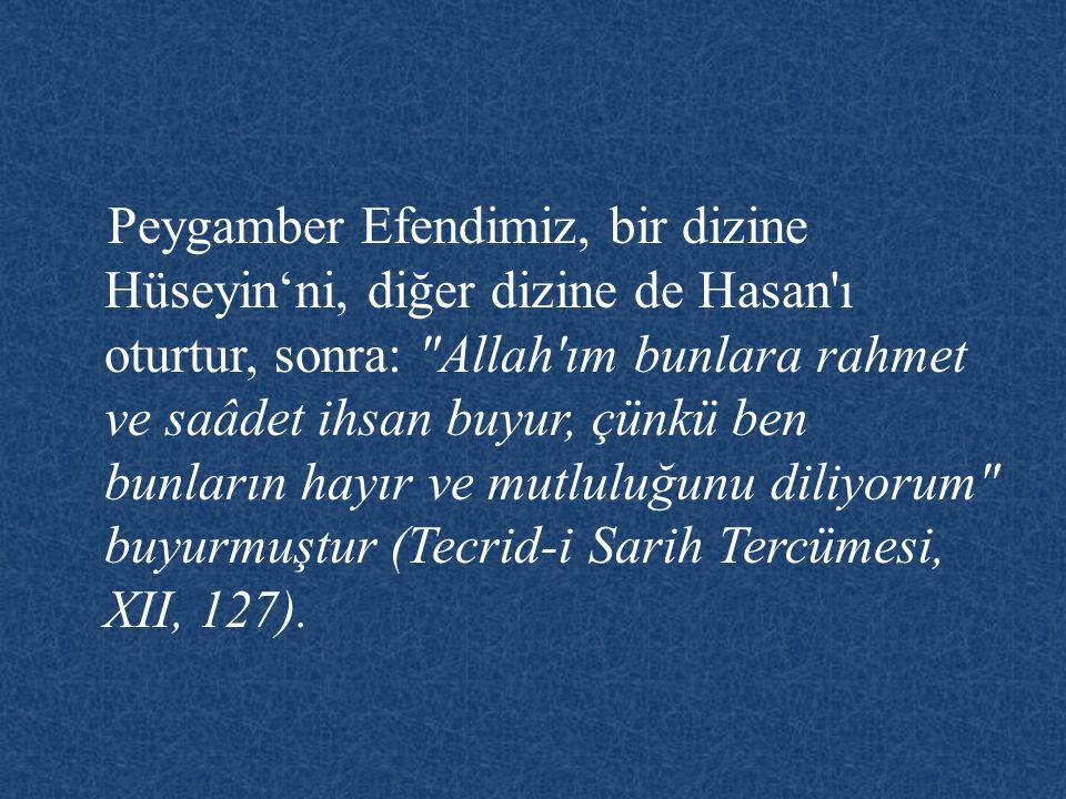 Peygamber Efendimiz, bir dizine Hüseyin'ni, diğer dizine de Hasan ı oturtur, sonra: Allah ım bunlara rahmet ve saâdet ihsan buyur, çünkü ben bunların hayır ve mutluluğunu diliyorum buyurmuştur (Tecrid-i Sarih Tercümesi, XII, 127).