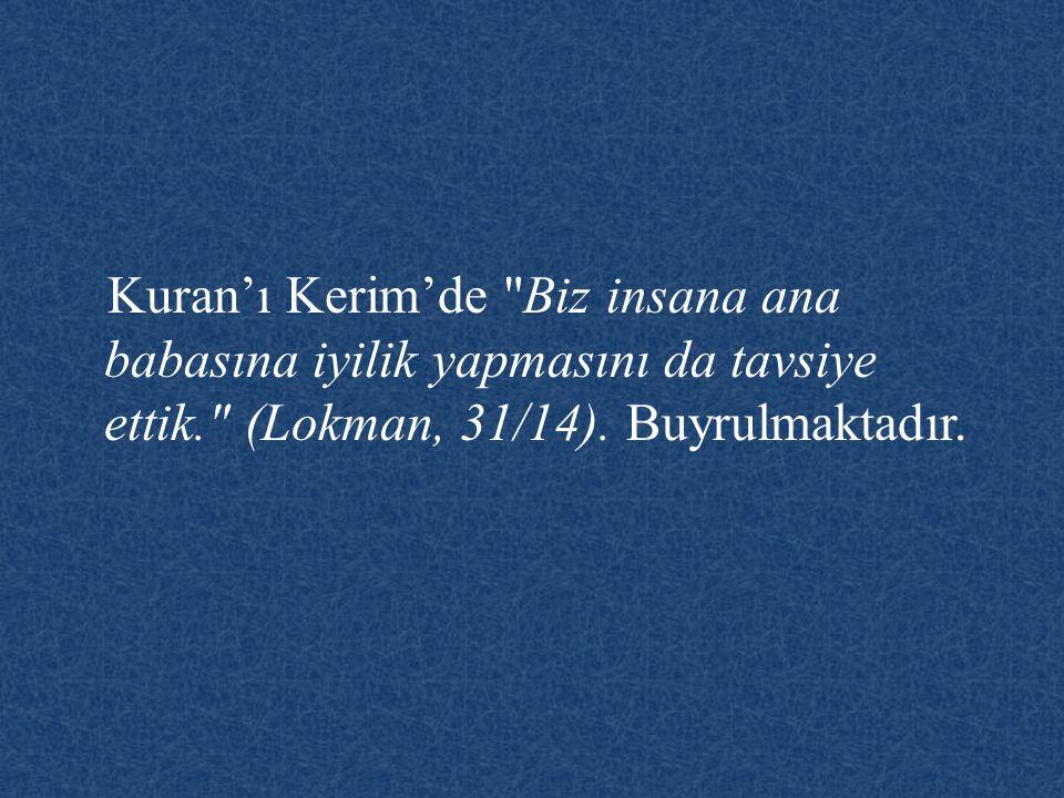 Kuran'ı Kerim'de Biz insana ana babasına iyilik yapmasını da tavsiye ettik. (Lokman, 31/14).