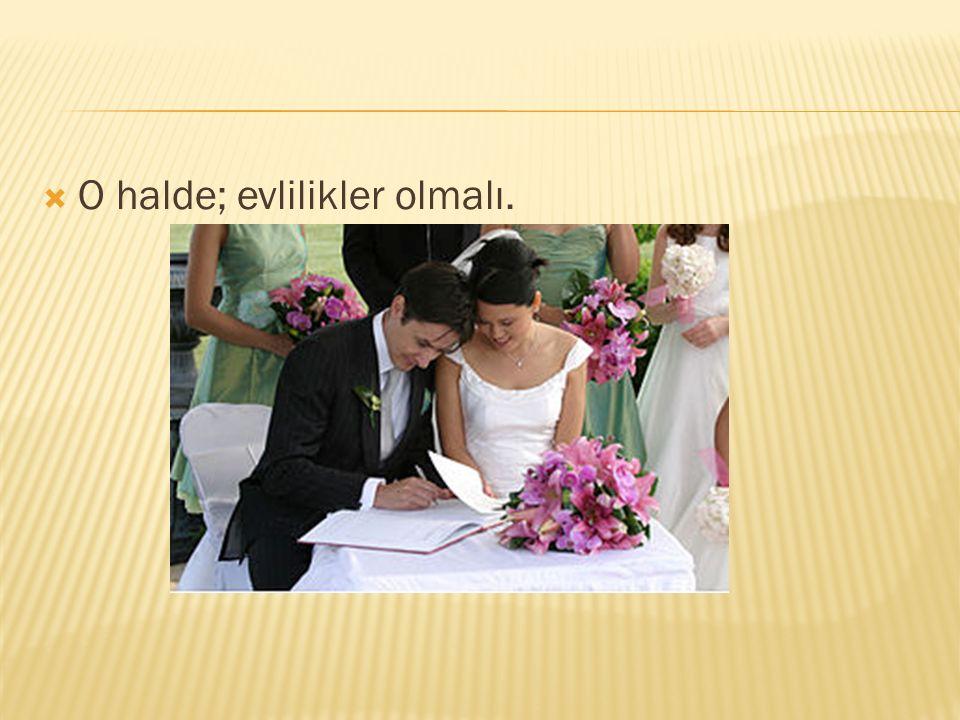 O halde; evlilikler olmalı.