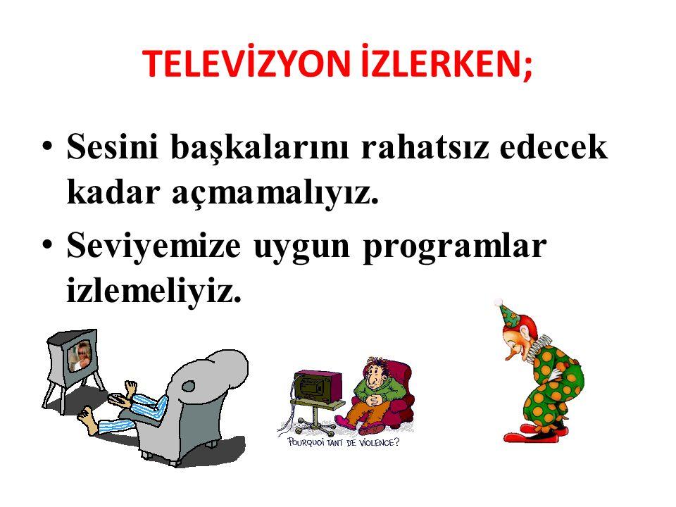 TELEVİZYON İZLERKEN; Sesini başkalarını rahatsız edecek kadar açmamalıyız.