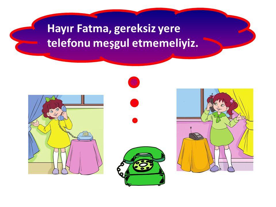 Hayır Fatma, gereksiz yere telefonu meşgul etmemeliyiz.
