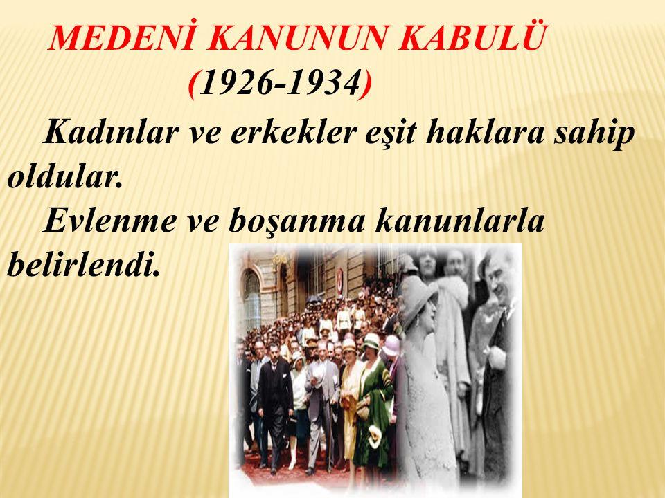 MEDENİ KANUNUN KABULÜ (1926-1934) Kadınlar ve erkekler eşit haklara sahip oldular.