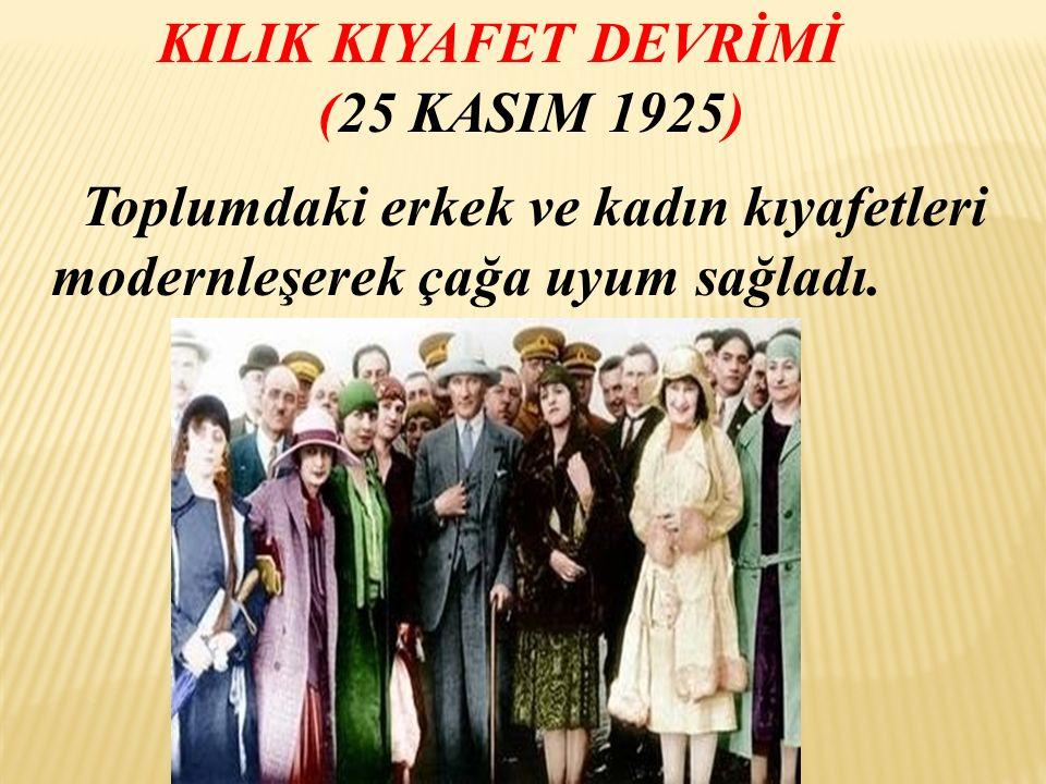 KILIK KIYAFET DEVRİMİ (25 KASIM 1925) Toplumdaki erkek ve kadın kıyafetleri modernleşerek çağa uyum sağladı.