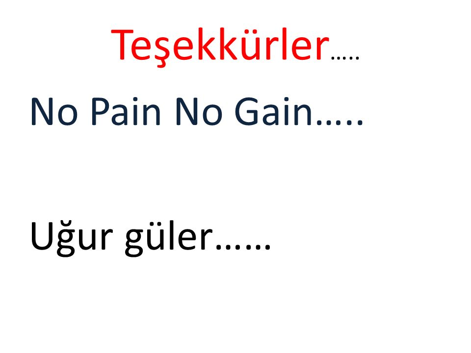Teşekkürler….. No Pain No Gain….. Uğur güler……