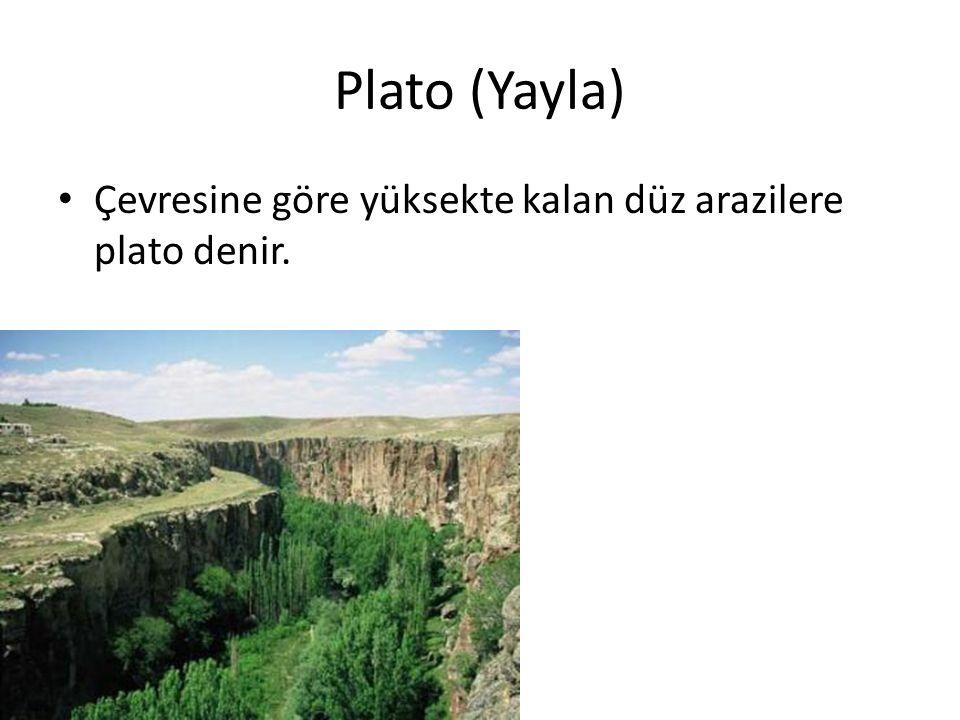 Plato (Yayla) Çevresine göre yüksekte kalan düz arazilere plato denir.