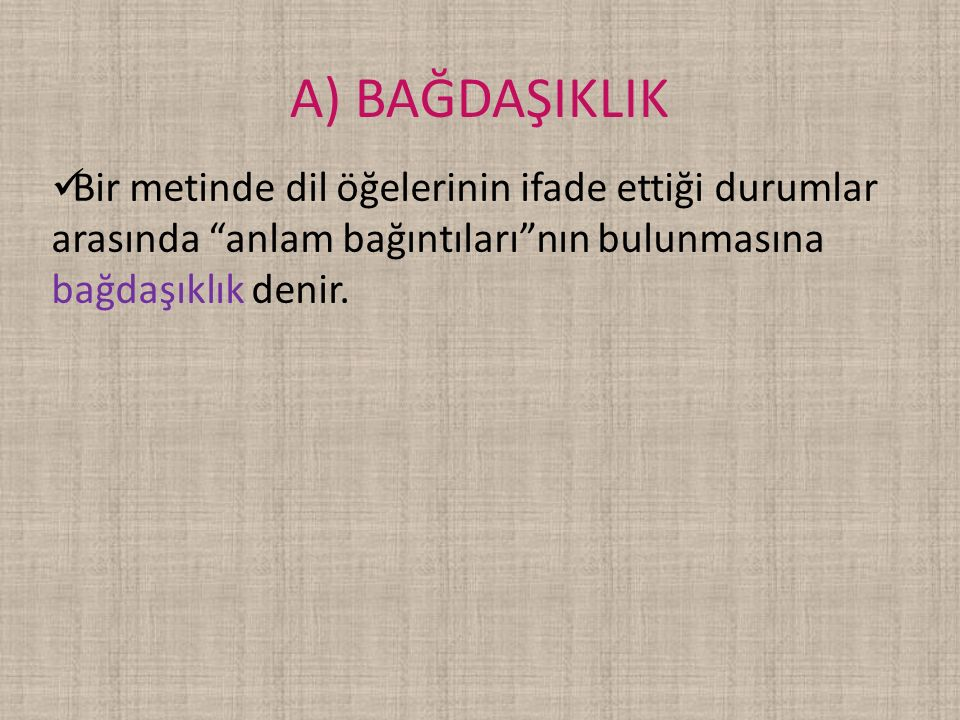 A) BAĞDAŞIKLIK Bir metinde dil öğelerinin ifade ettiği durumlar arasında anlam bağıntıları nın bulunmasına bağdaşıklık denir.
