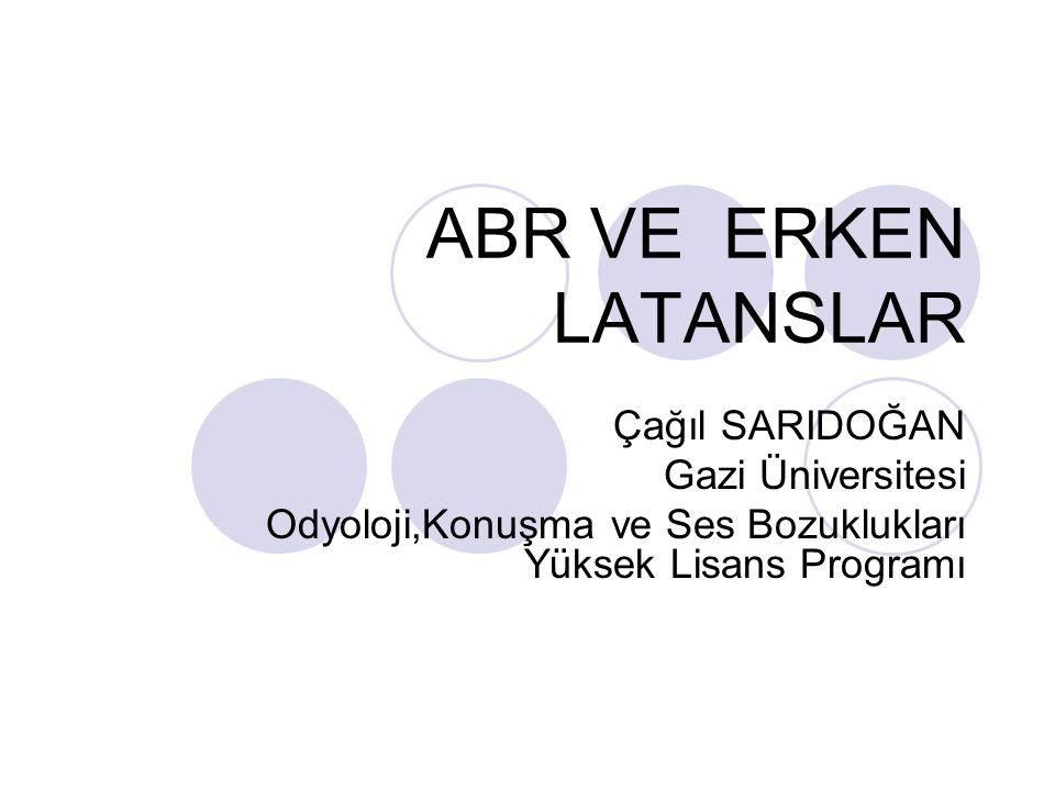 ABR VE ERKEN LATANSLAR Çağıl SARIDOĞAN Gazi Üniversitesi
