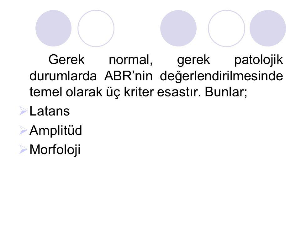 Gerek normal, gerek patolojik durumlarda ABR'nin değerlendirilmesinde temel olarak üç kriter esastır. Bunlar;