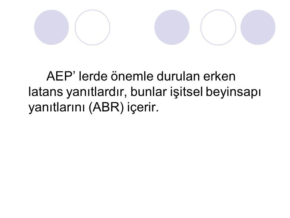 AEP' lerde önemle durulan erken latans yanıtlardır, bunlar işitsel beyinsapı yanıtlarını (ABR) içerir.