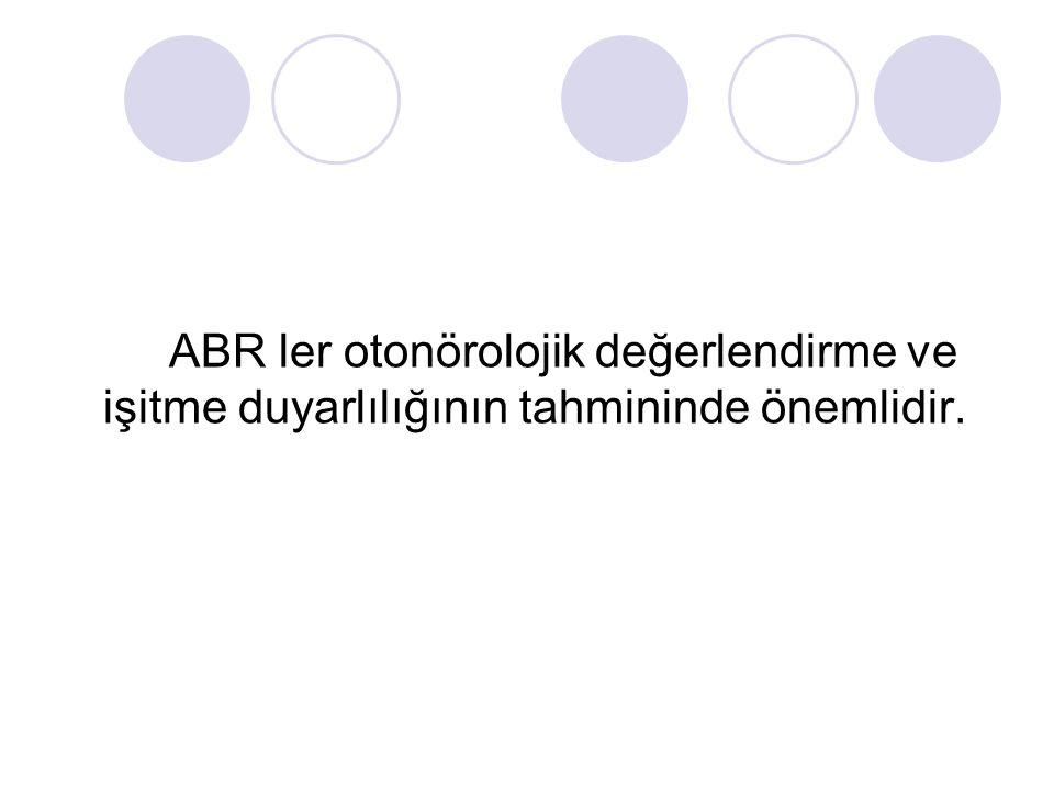 ABR ler otonörolojik değerlendirme ve işitme duyarlılığının tahmininde önemlidir.