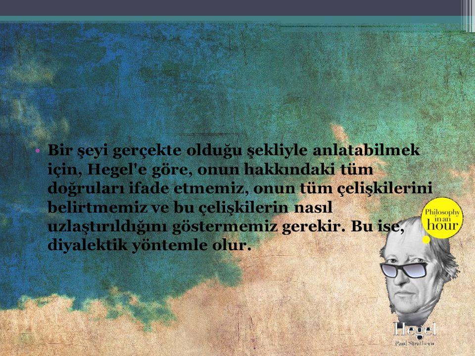 Bir şeyi gerçekte olduğu şekliyle anlatabilmek için, Hegel e göre, onun hakkındaki tüm doğruları ifade etmemiz, onun tüm çelişkilerini belirtmemiz ve bu çelişkilerin nasıl uzlaştırıldığını göstermemiz gerekir.