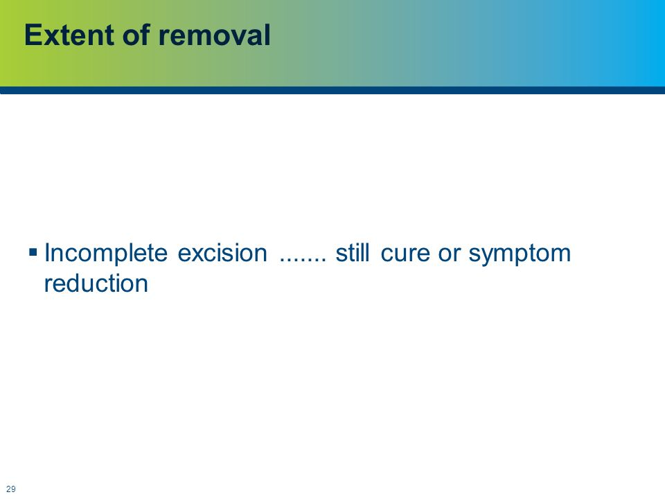 Extent of removal Incomplete excision ....... still cure or symptom reduction.