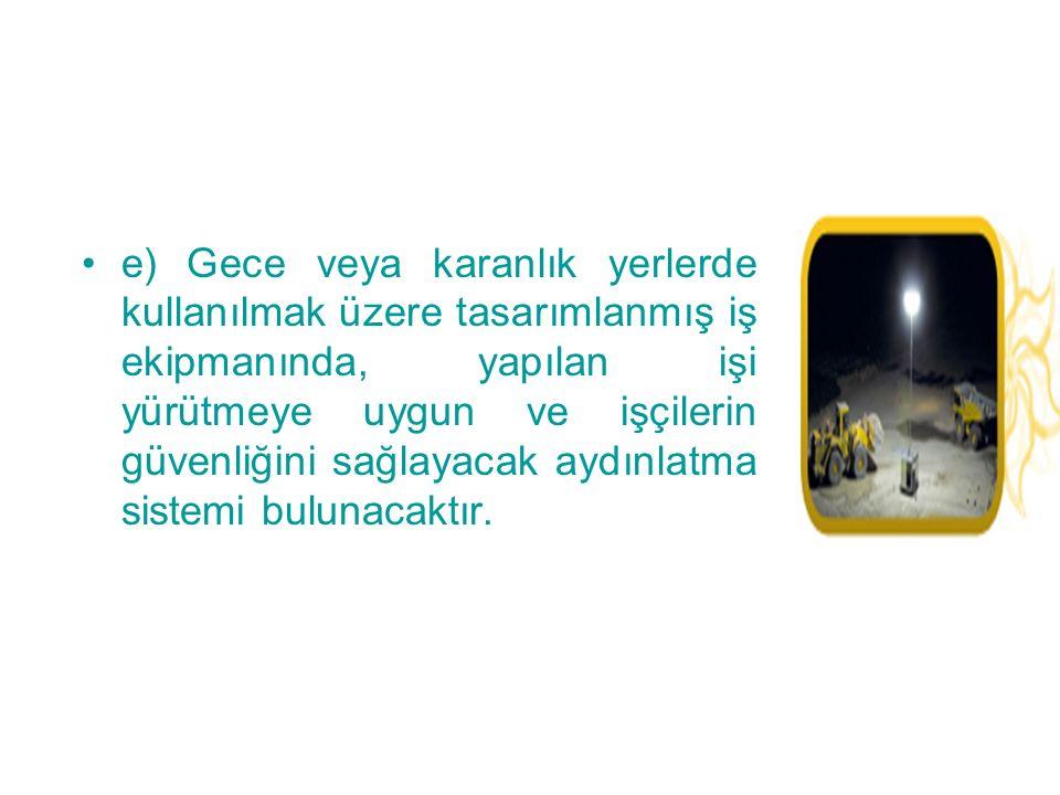e) Gece veya karanlık yerlerde kullanılmak üzere tasarımlanmış iş ekipmanında, yapılan işi yürütmeye uygun ve işçilerin güvenliğini sağlayacak aydınlatma sistemi bulunacaktır.