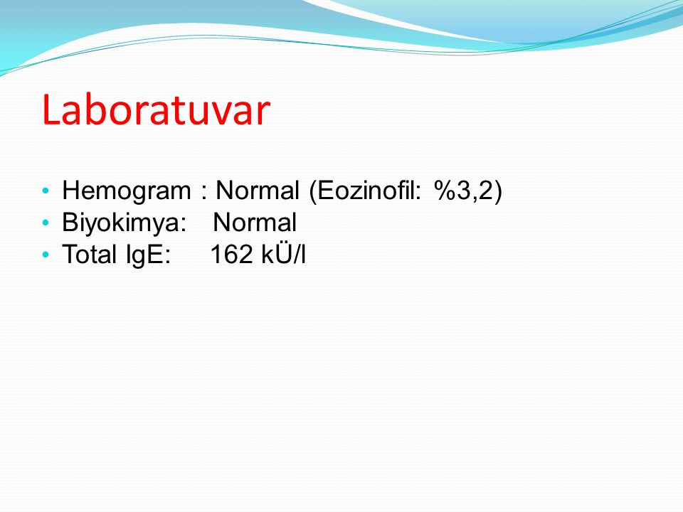 Laboratuvar Hemogram : Normal (Eozinofil: %3,2) Biyokimya: Normal