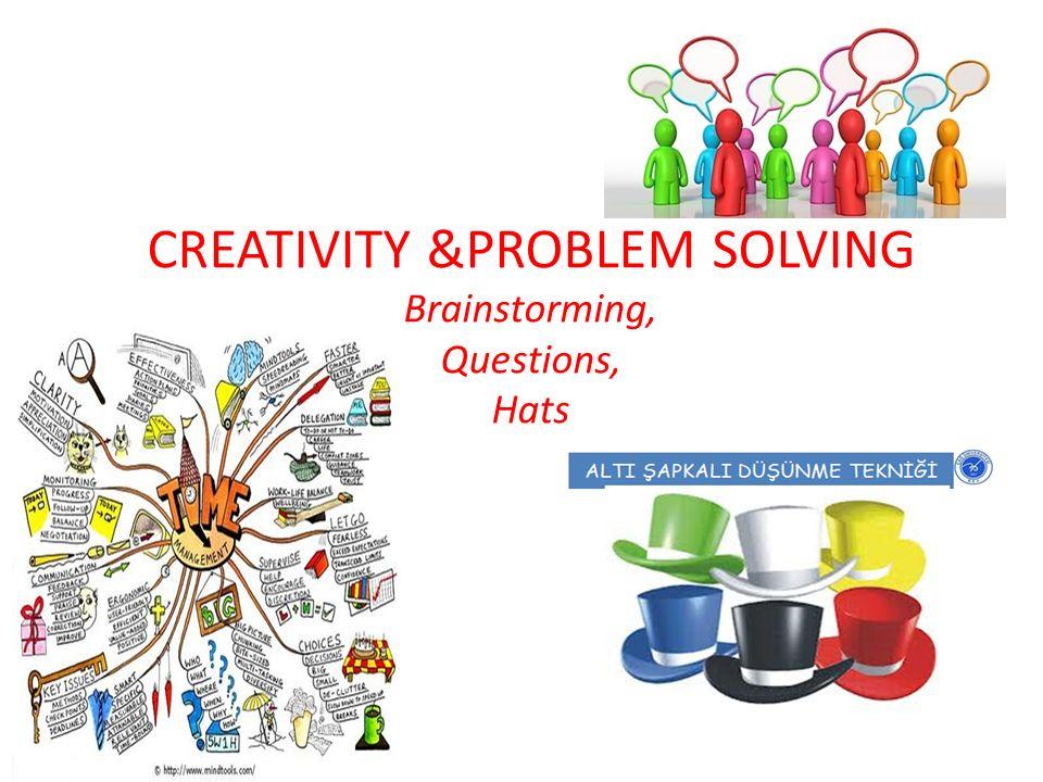 CREATIVITY &PROBLEM SOLVING Brainstorming, Questions, Hats