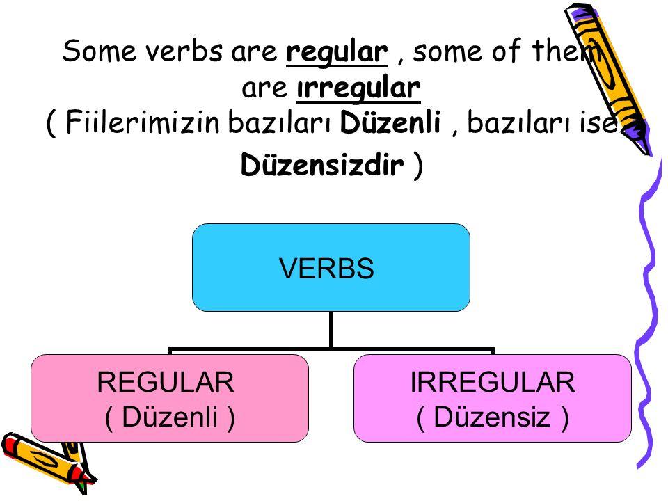 Some verbs are regular , some of them are ırregular ( Fiilerimizin bazıları Düzenli , bazıları ise Düzensizdir )