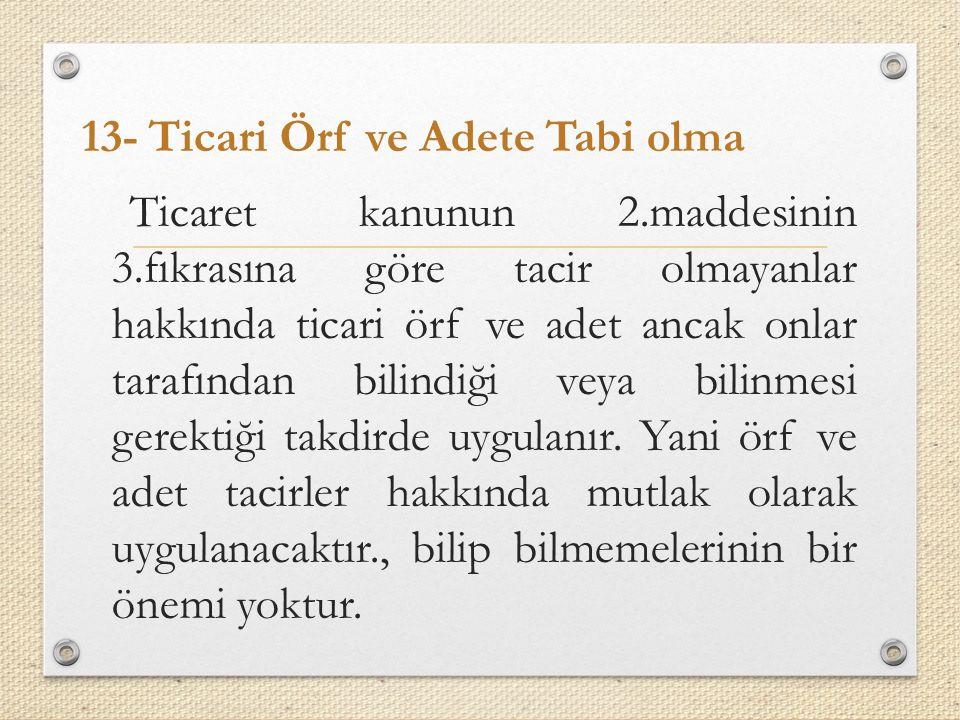 13- Ticari Örf ve Adete Tabi olma Ticaret kanunun 2. maddesinin 3