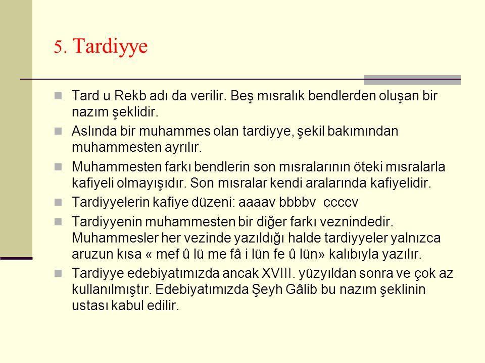 5. Tardiyye Tard u Rekb adı da verilir. Beş mısralık bendlerden oluşan bir nazım şeklidir.