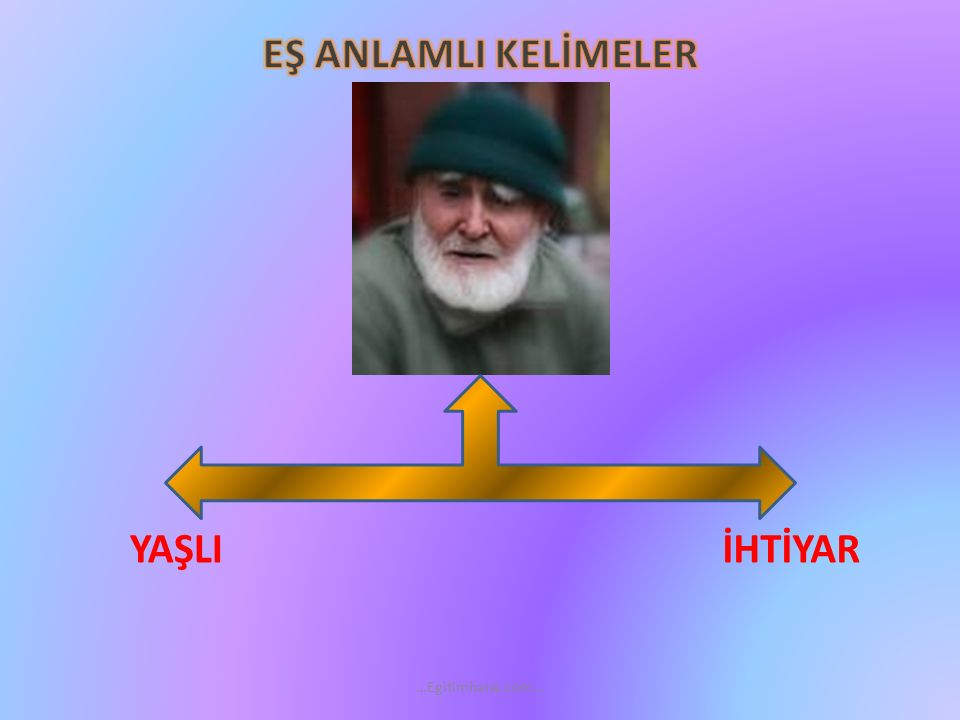 EŞ ANLAMLI KELİMELER YAŞLI İHTİYAR …Egitimhane.com…