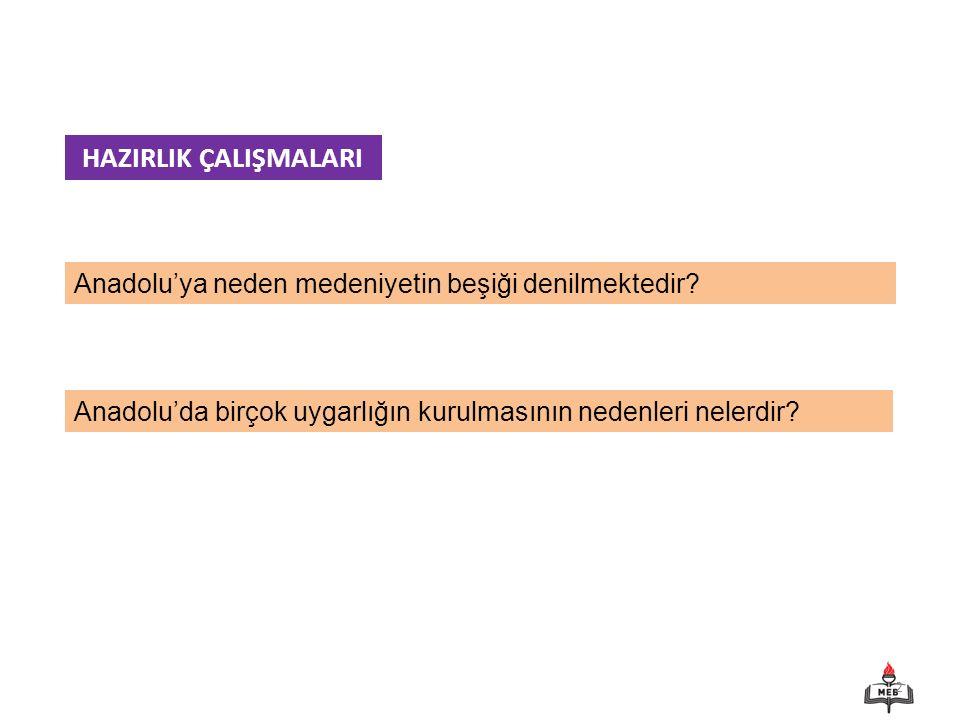 HAZIRLIK ÇALIŞMALARI Anadolu'ya neden medeniyetin beşiği denilmektedir.
