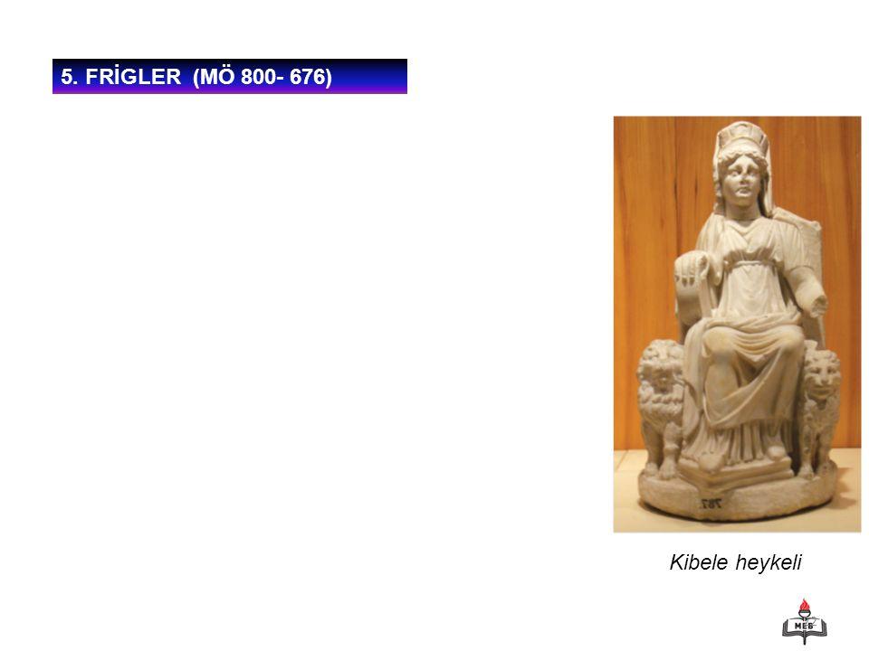 5. FRİGLER (MÖ 800- 676) Kibele heykeli