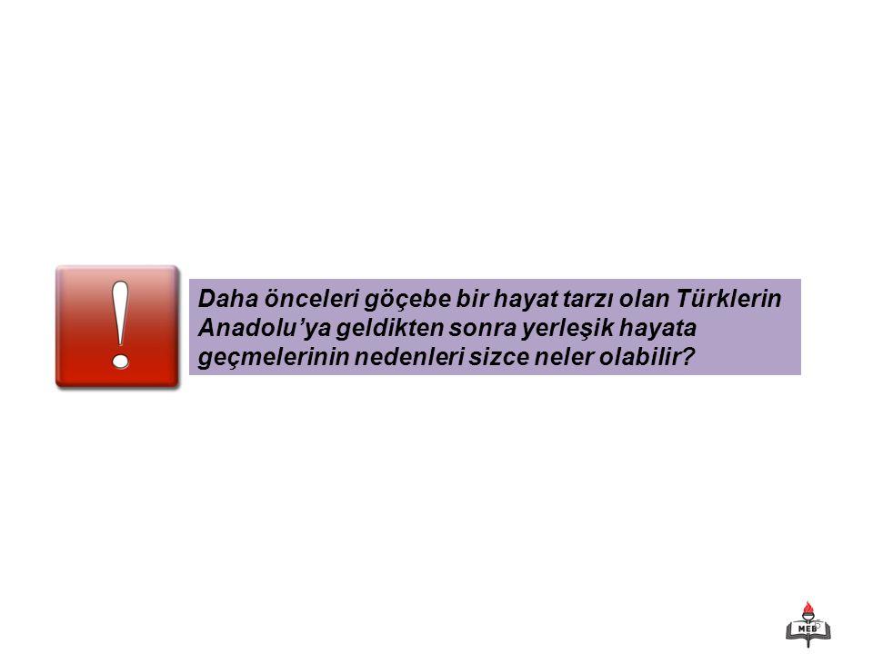 Daha önceleri göçebe bir hayat tarzı olan Türklerin Anadolu'ya geldikten sonra yerleşik hayata