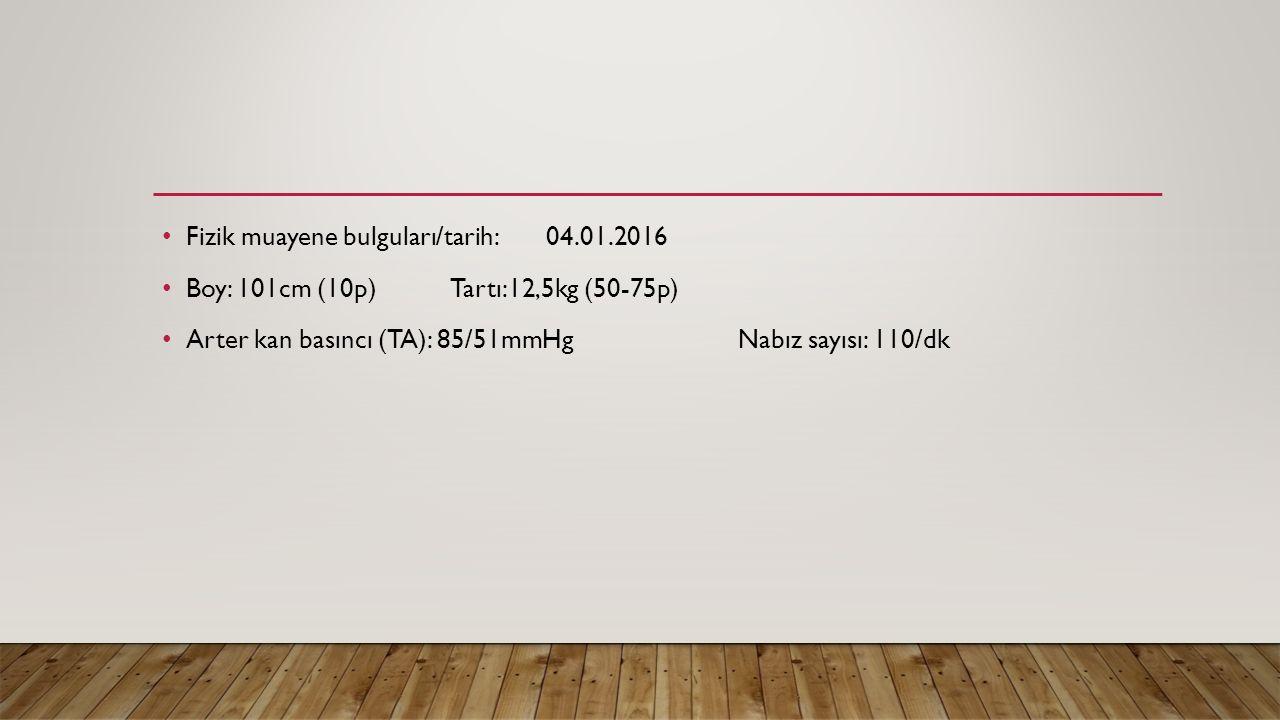Fizik muayene bulguları/tarih: 04.01.2016