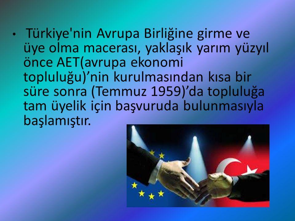 Türkiye nin Avrupa Birliğine girme ve üye olma macerası, yaklaşık yarım yüzyıl önce AET(avrupa ekonomi topluluğu)'nin kurulmasından kısa bir süre sonra (Temmuz 1959)'da topluluğa tam üyelik için başvuruda bulunmasıyla başlamıştır.