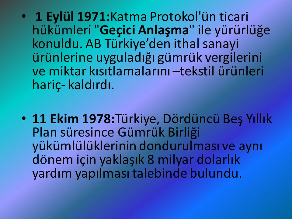 1 Eylül 1971:Katma Protokol ün ticari hükümleri Geçici Anlaşma ile yürürlüğe konuldu. AB Türkiye'den ithal sanayi ürünlerine uyguladığı gümrük vergilerini ve miktar kısıtlamalarını –tekstil ürünleri hariç- kaldırdı.