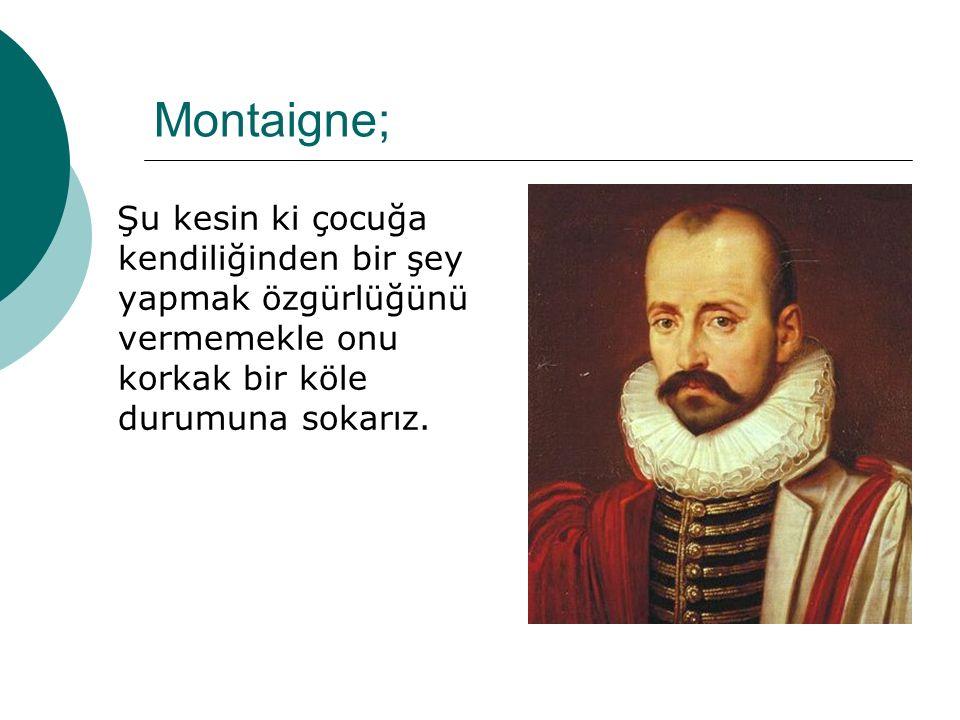 Montaigne; Şu kesin ki çocuğa kendiliğinden bir şey yapmak özgürlüğünü vermemekle onu korkak bir köle durumuna sokarız.