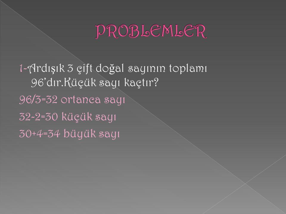 PROBLEMLER 1-Ardışık 3 çift doğal sayının toplamı 96'dır.Küçük sayı kaçtır.