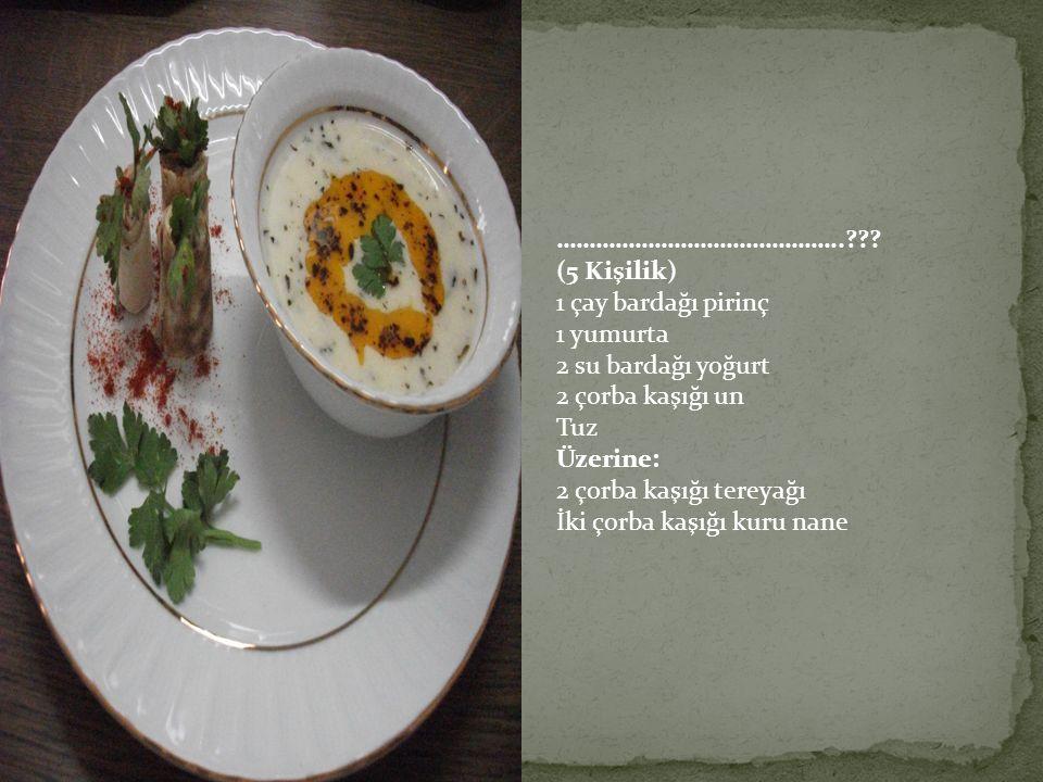 …………………………………….. (5 Kişilik) 1 çay bardağı pirinç. 1 yumurta. 2 su bardağı yoğurt. 2 çorba kaşığı un.