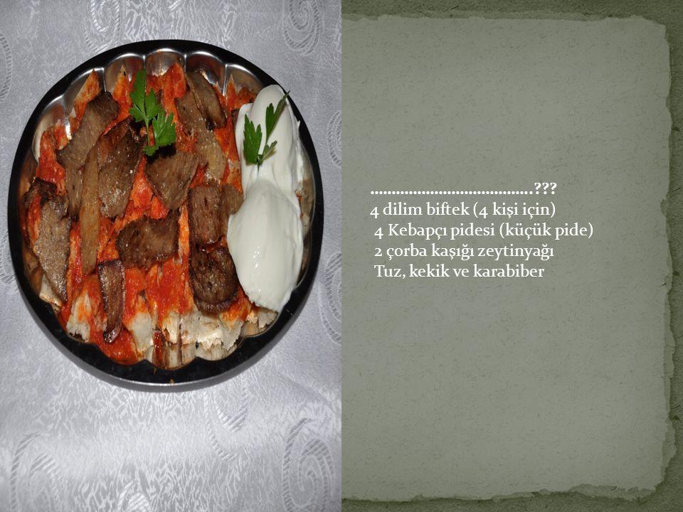 ……………………………….. 4 dilim biftek (4 kişi için) 4 Kebapçı pidesi (küçük pide) 2 çorba kaşığı zeytinyağı.