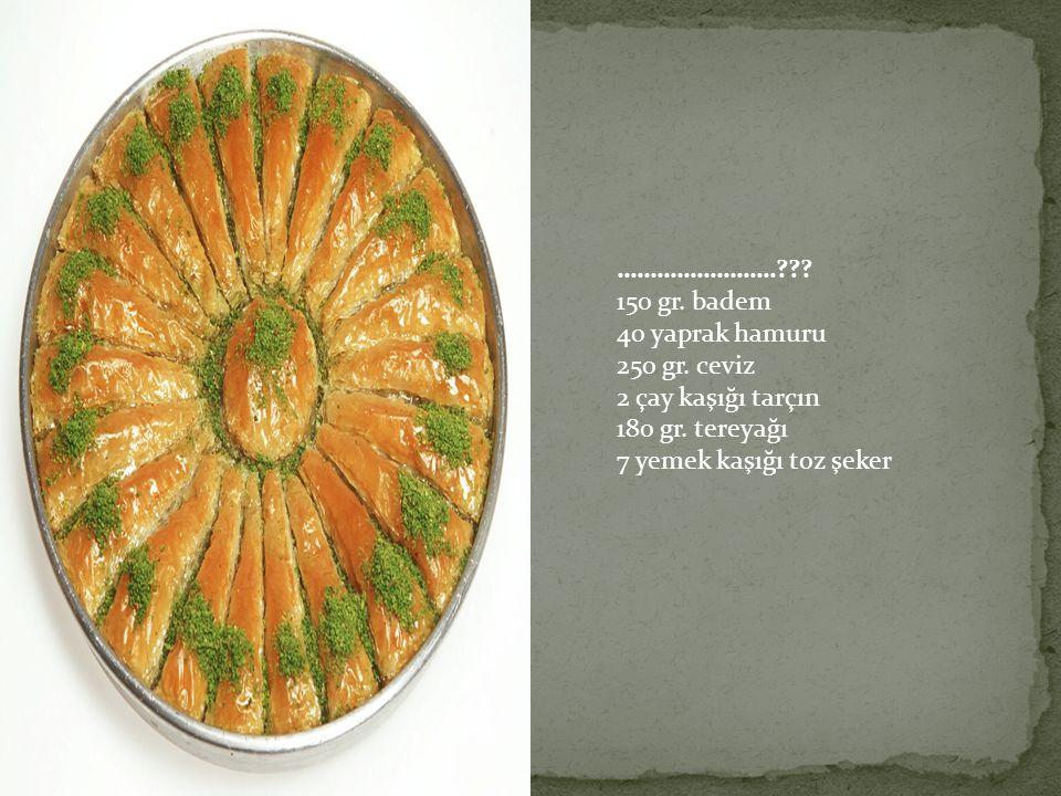 …………………… 150 gr. badem. 40 yaprak hamuru. 250 gr. ceviz. 2 çay kaşığı tarçın. 180 gr. tereyağı.