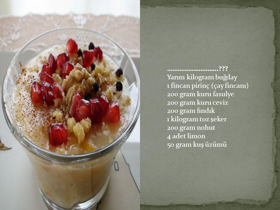 ……………………….. Yarım kilogram buğday. 1 fincan pirinç (çay fincanı) 200 gram kuru fasulye. 200 gram kuru ceviz.