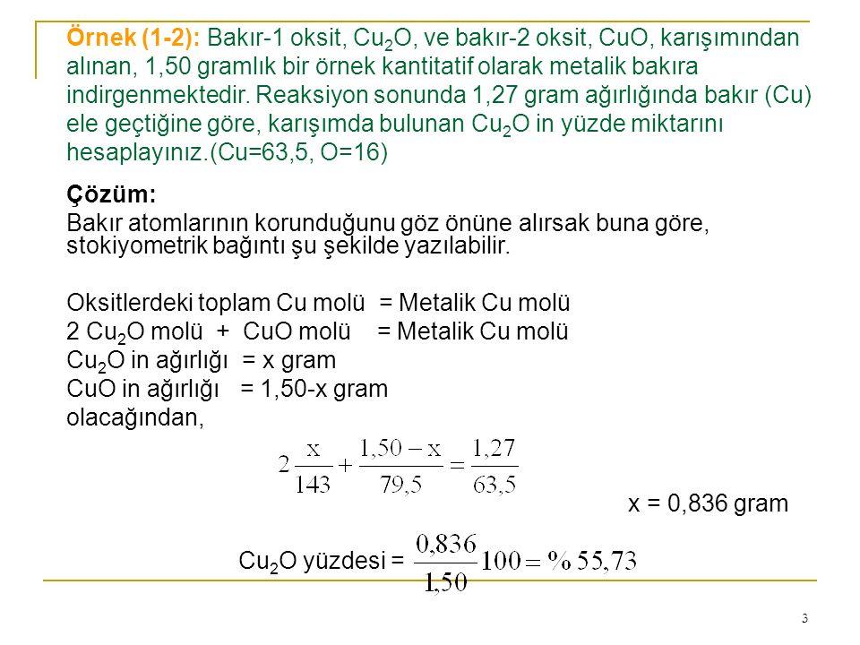 Örnek (1-2): Bakır-1 oksit, Cu2O, ve bakır-2 oksit, CuO, karışımından alınan, 1,50 gramlık bir örnek kantitatif olarak metalik bakıra indirgenmektedir. Reaksiyon sonunda 1,27 gram ağırlığında bakır (Cu) ele geçtiğine göre, karışımda bulunan Cu2O in yüzde miktarını hesaplayınız.(Cu=63,5, O=16)