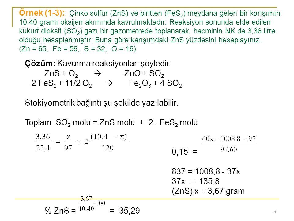 Örnek (1-3): Çinko sülfür (ZnS) ve piritten (FeS2) meydana gelen bir karışımın 10,40 gramı oksijen akımında kavrulmaktadır. Reaksiyon sonunda elde edilen kükürt dioksit (SO2) gazı bir gazometrede toplanarak, hacminin NK da 3,36 litre olduğu hesaplanmıştır. Buna göre karışımdaki ZnS yüzdesini hesaplayınız. (Zn = 65, Fe = 56, S = 32, O = 16)