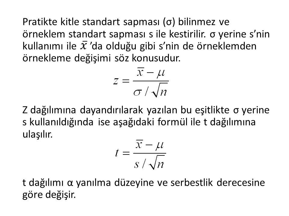 Pratikte kitle standart sapması (σ) bilinmez ve örneklem standart sapması s ile kestirilir. σ yerine s'nin kullanımı ile 'da olduğu gibi s'nin de örneklemden örnekleme değişimi söz konusudur. Z dağılımına dayandırılarak yazılan bu eşitlikte σ yerine s kullanıldığında ise aşağıdaki formül ile t dağılımına ulaşılır. t dağılımı α yanılma düzeyine ve serbestlik derecesine göre değişir.