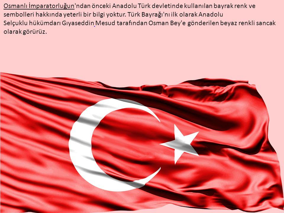 Osmanlı İmparatorluğun ndan önceki Anadolu Türk devletinde kullanılan bayrak renk ve sembolleri hakkında yeterli bir bilgi yoktur.