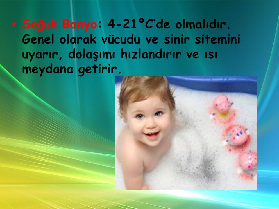 Soğuk Banyo: 4-21ºC'de olmalıdır