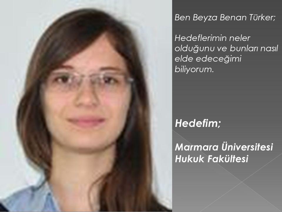 Hedefim; Marmara Üniversitesi Hukuk Fakültesi Ben Beyza Benan Türker;