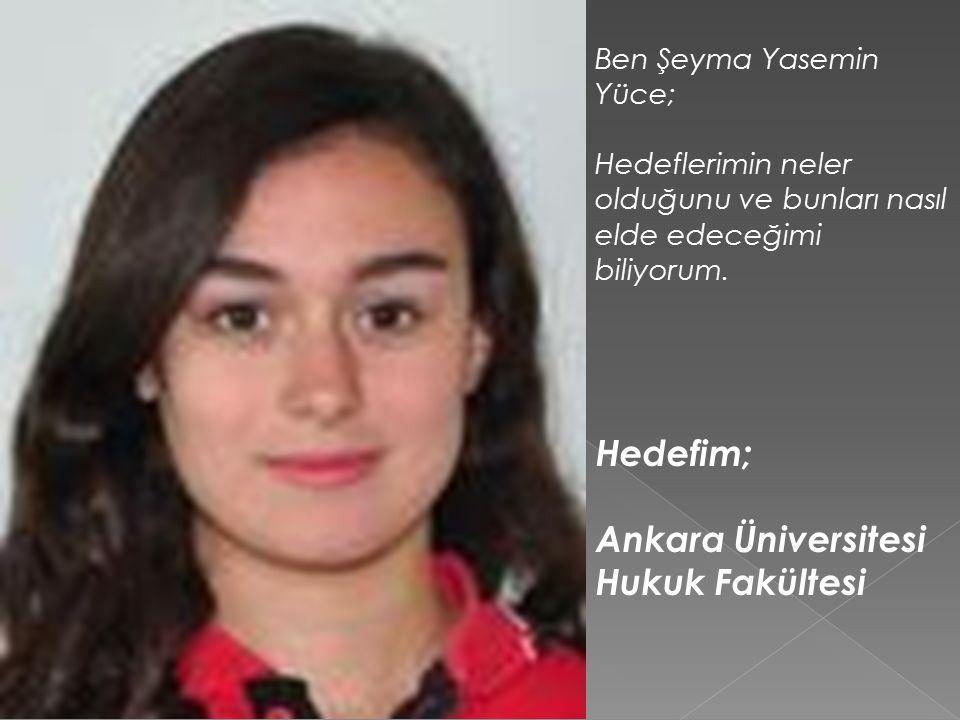 Hedefim; Ankara Üniversitesi Hukuk Fakültesi Ben Şeyma Yasemin Yüce;