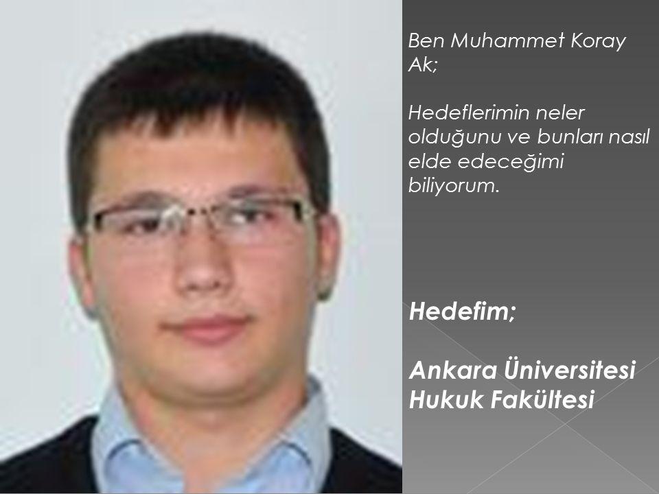 Hedefim; Ankara Üniversitesi Hukuk Fakültesi Ben Muhammet Koray Ak;