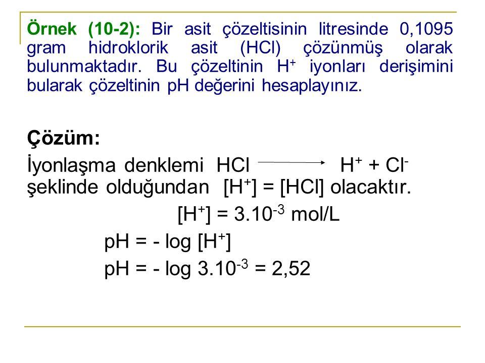 Örnek (10-2): Bir asit çözeltisinin litresinde 0,1095 gram hidroklorik asit (HCl) çözünmüş olarak bulunmaktadır. Bu çözeltinin H+ iyonları derişimini bularak çözeltinin pH değerini hesaplayınız.