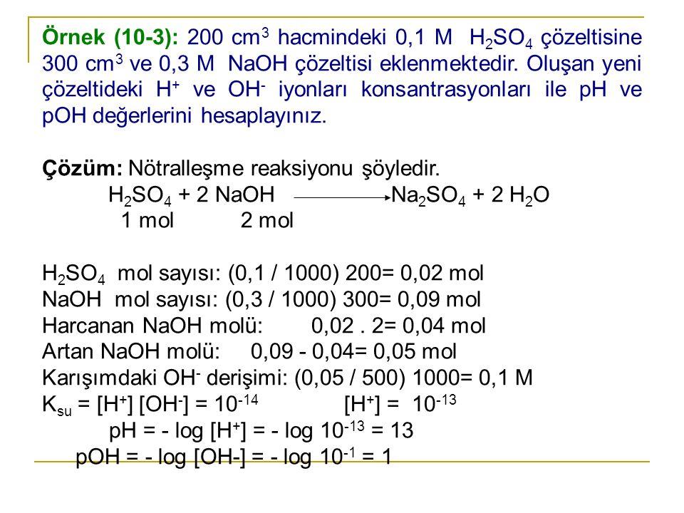 Örnek (10-3): 200 cm3 hacmindeki 0,1 M H2SO4 çözeltisine 300 cm3 ve 0,3 M NaOH çözeltisi eklenmektedir. Oluşan yeni çözeltideki H+ ve OH- iyonları konsantrasyonları ile pH ve pOH değerlerini hesaplayınız.