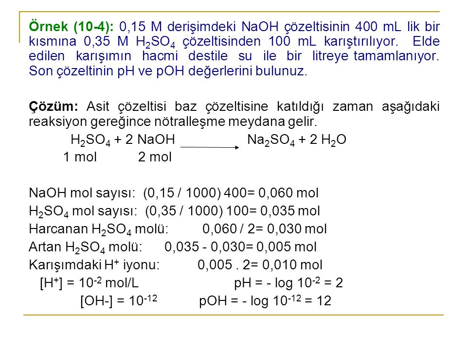 Örnek (10-4): 0,15 M derişimdeki NaOH çözeltisinin 400 mL lik bir kısmına 0,35 M H2SO4 çözeltisinden 100 mL karıştırılıyor. Elde edilen karışımın hacmi destile su ile bir litreye tamamlanıyor. Son çözeltinin pH ve pOH değerlerini bulunuz.