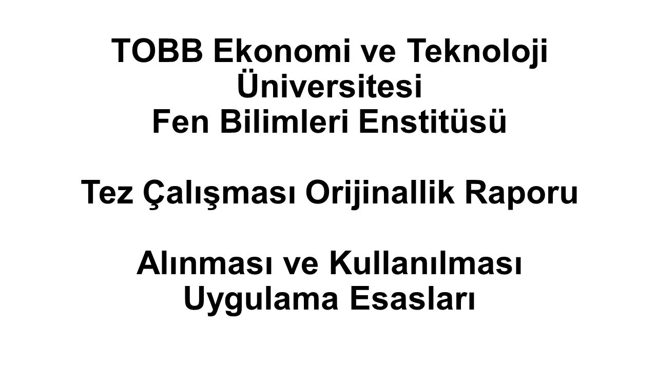 TOBB Ekonomi ve Teknoloji Üniversitesi Fen Bilimleri Enstitüsü Tez Çalışması Orijinallik Raporu Alınması ve Kullanılması Uygulama Esasları
